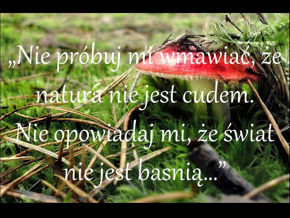 """""""Nie próbuj mi wmawiać, że natura nie jest cudem"""