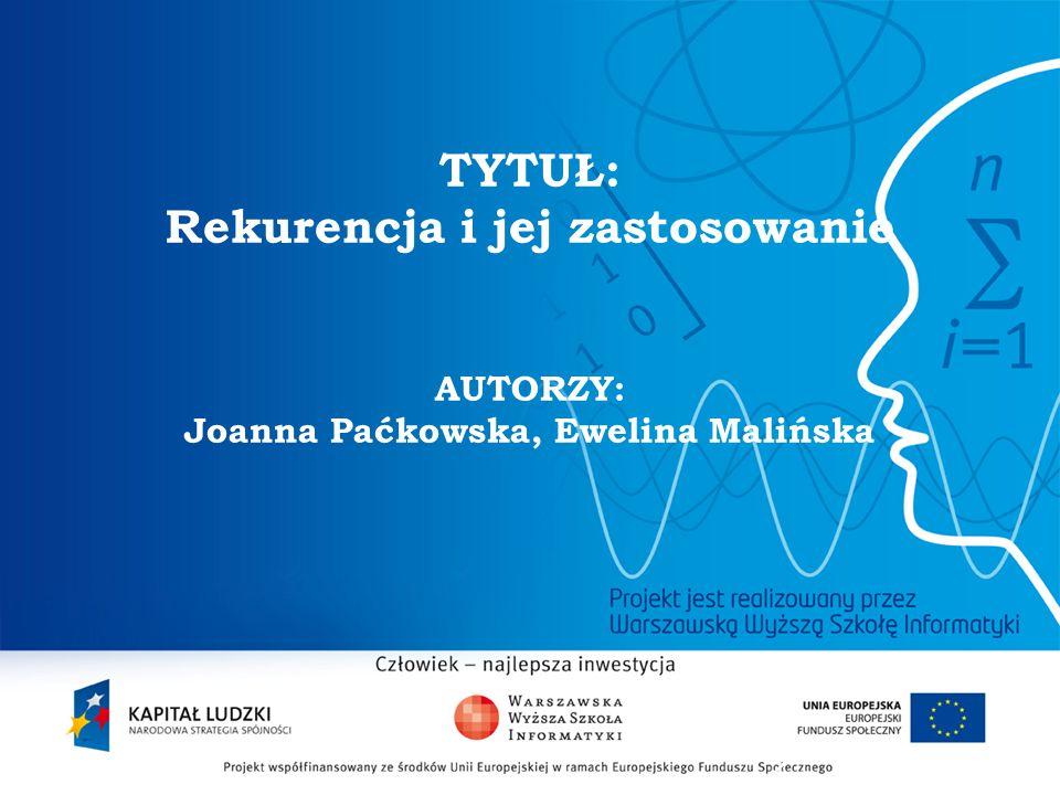 TYTUŁ: Rekurencja i jej zastosowanie AUTORZY: Joanna Paćkowska, Ewelina Malińska