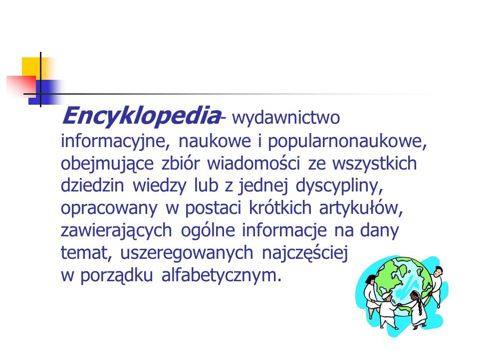 Encyklopedia- wydawnictwo informacyjne, naukowe i popularnonaukowe, obejmujące zbiór wiadomości ze wszystkich dziedzin wiedzy lub z jednej dyscypliny, opracowany w postaci krótkich artykułów, zawierających ogólne informacje na dany temat, uszeregowanych najczęściej w porządku alfabetycznym.