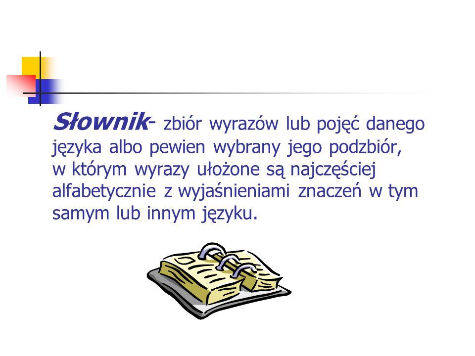 Słownik- zbiór wyrazów lub pojęć danego języka albo pewien wybrany jego podzbiór, w którym wyrazy ułożone są najczęściej alfabetycznie z wyjaśnieniami znaczeń w tym samym lub innym języku.