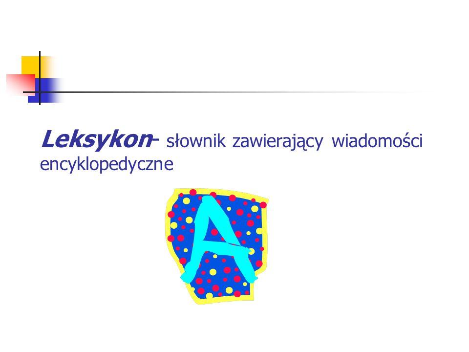 Leksykon- słownik zawierający wiadomości encyklopedyczne