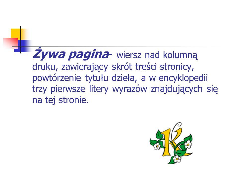 Żywa pagina- wiersz nad kolumną druku, zawierający skrót treści stronicy, powtórzenie tytułu dzieła, a w encyklopedii trzy pierwsze litery wyrazów znajdujących się na tej stronie.