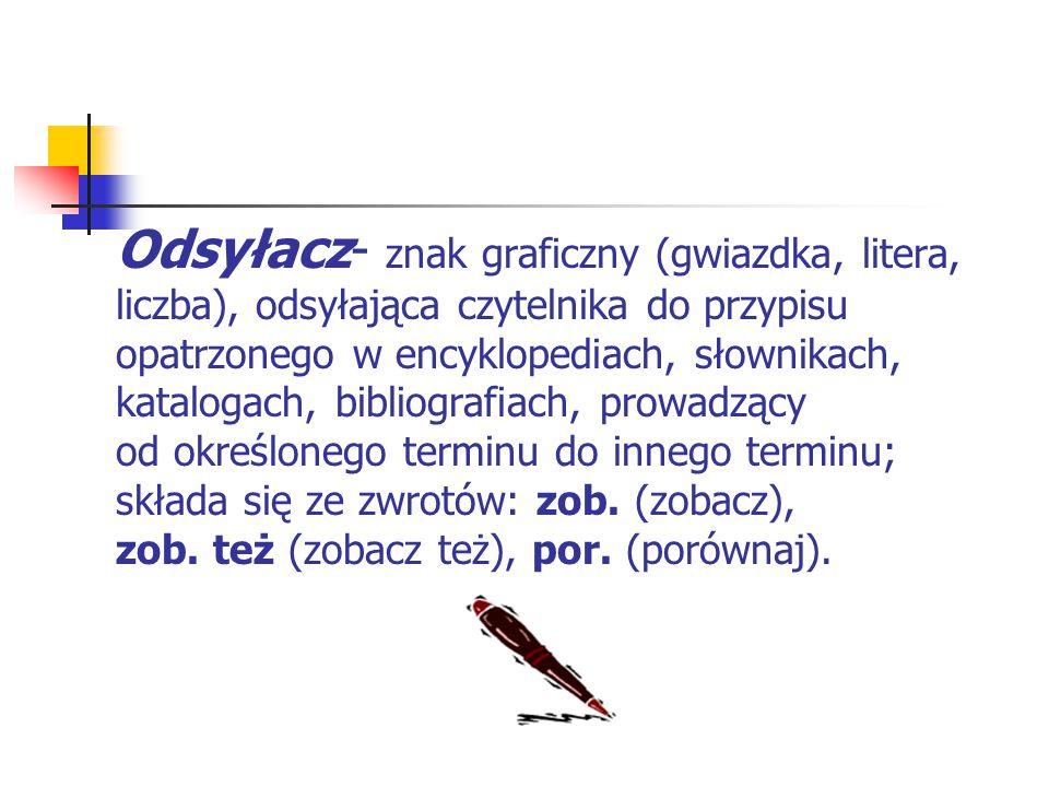 Odsyłacz- znak graficzny (gwiazdka, litera, liczba), odsyłająca czytelnika do przypisu opatrzonego w encyklopediach, słownikach, katalogach, bibliografiach, prowadzący od określonego terminu do innego terminu; składa się ze zwrotów: zob.