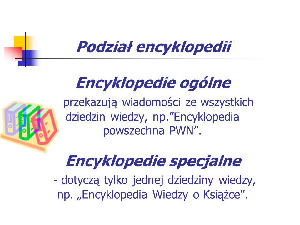 Podział encyklopedii Encyklopedie ogólne - przekazują wiadomości ze wszystkich dziedzin wiedzy, np. Encyklopedia powszechna PWN .