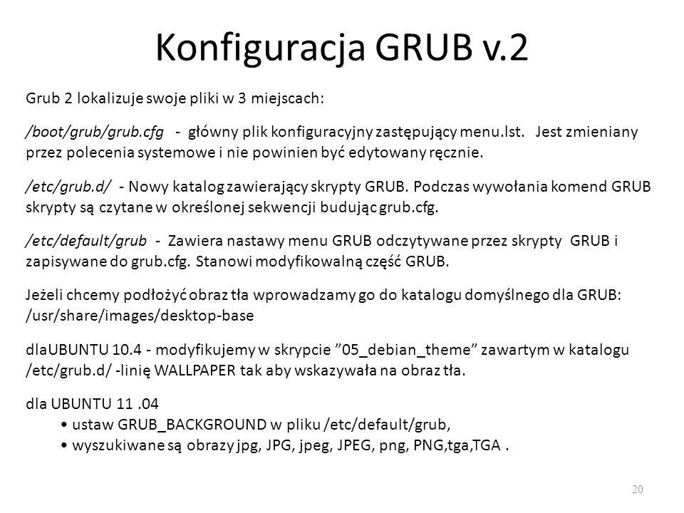 Konfiguracja GRUB v.2 Grub 2 lokalizuje swoje pliki w 3 miejscach: