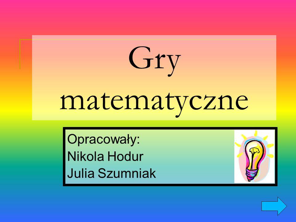 Gry matematyczne Opracowały: Nikola Hodur Julia Szumniak