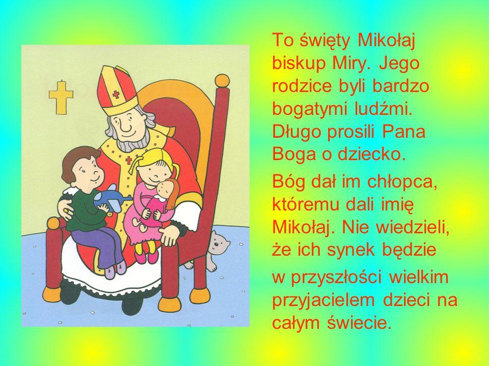 To święty Mikołaj biskup Miry. Jego rodzice byli bardzo bogatymi ludźmi. Długo prosili Pana Boga o dziecko.