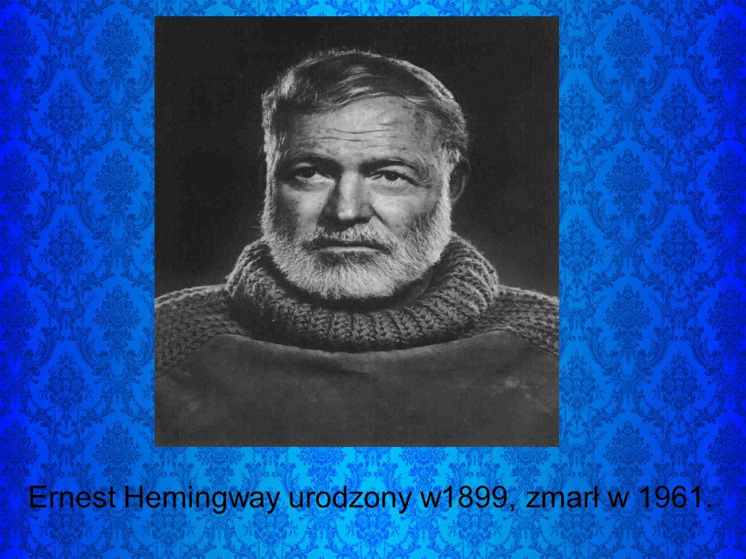 Ernest Hemingway urodzony w1899, zmarł w 1961.