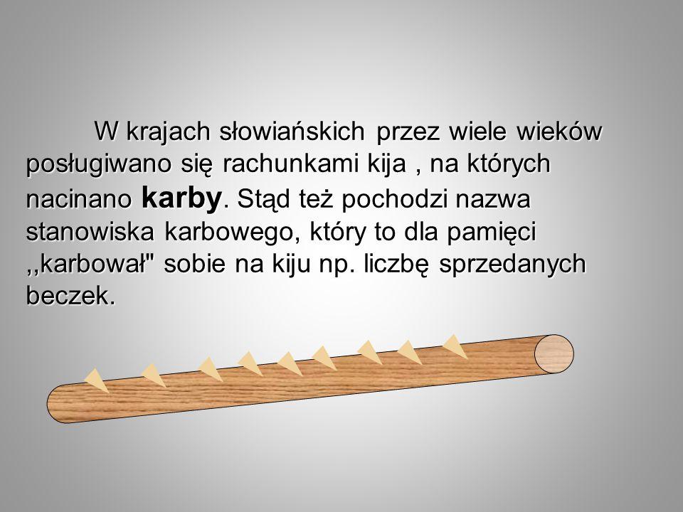 W krajach słowiańskich przez wiele wieków posługiwano się rachunkami kija , na których nacinano karby.