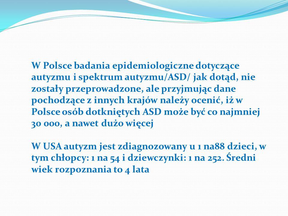 W Polsce badania epidemiologiczne dotyczące autyzmu i spektrum autyzmu/ASD/ jak dotąd, nie zostały przeprowadzone, ale przyjmując dane pochodzące z innych krajów należy ocenić, iż w Polsce osób dotkniętych ASD może być co najmniej 30 000, a nawet dużo więcej