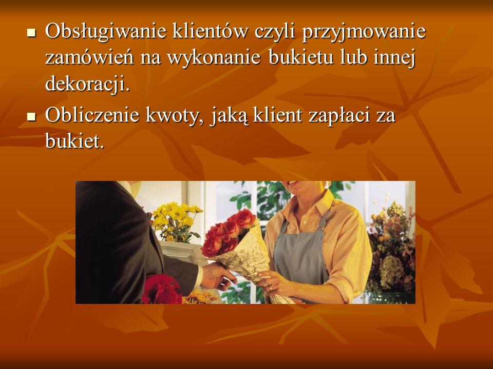 Obsługiwanie klientów czyli przyjmowanie zamówień na wykonanie bukietu lub innej dekoracji.