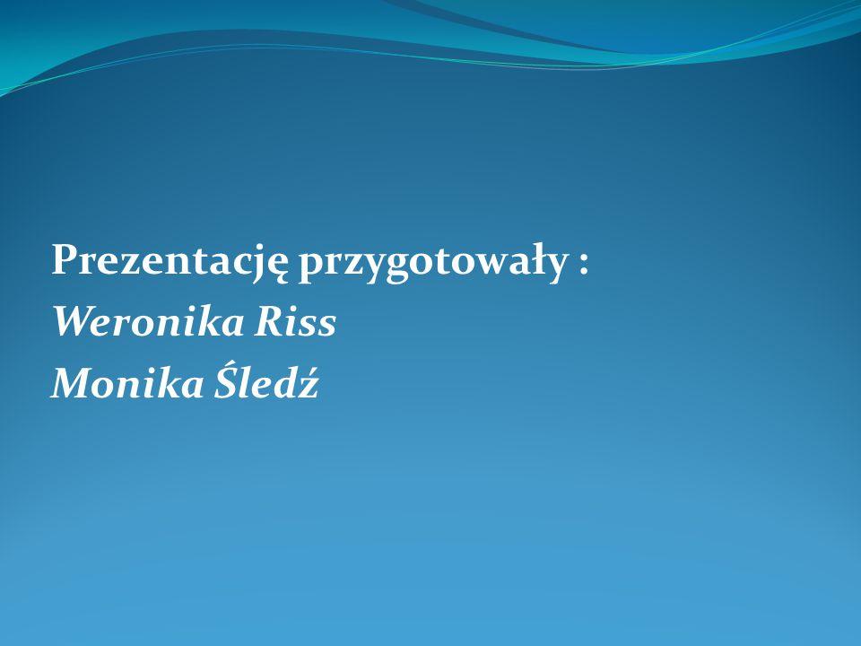 Prezentację przygotowały : Weronika Riss Monika Śledź
