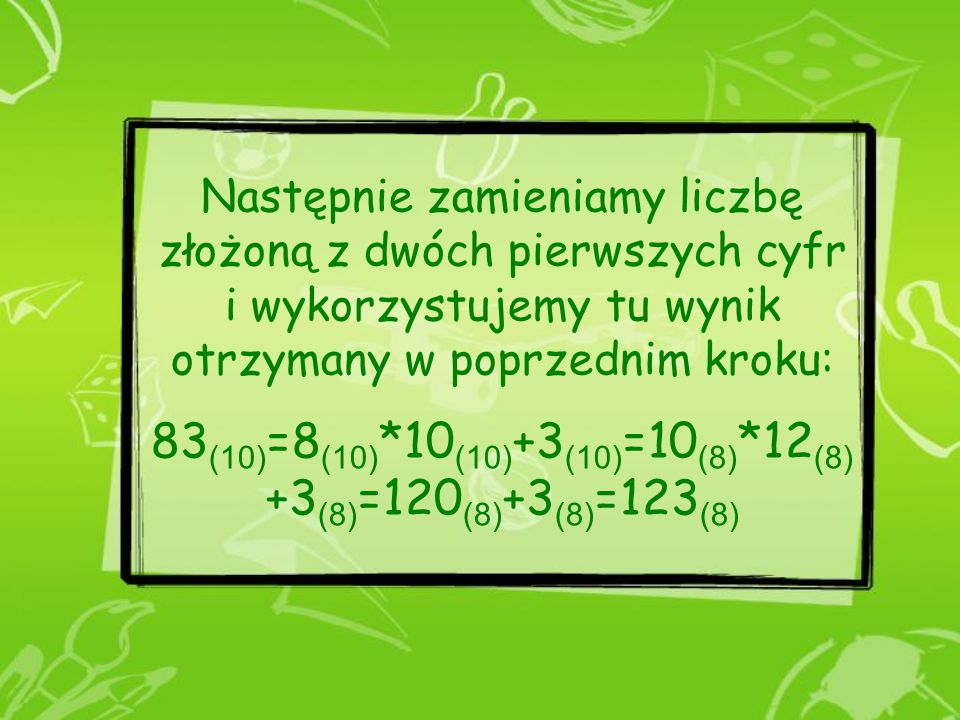 Następnie zamieniamy liczbę złożoną z dwóch pierwszych cyfr i wykorzystujemy tu wynik otrzymany w poprzednim kroku: 83(10)=8(10)*10(10)+3(10)=10(8)*12(8)+3(8)=120(8)+3(8)=123(8)