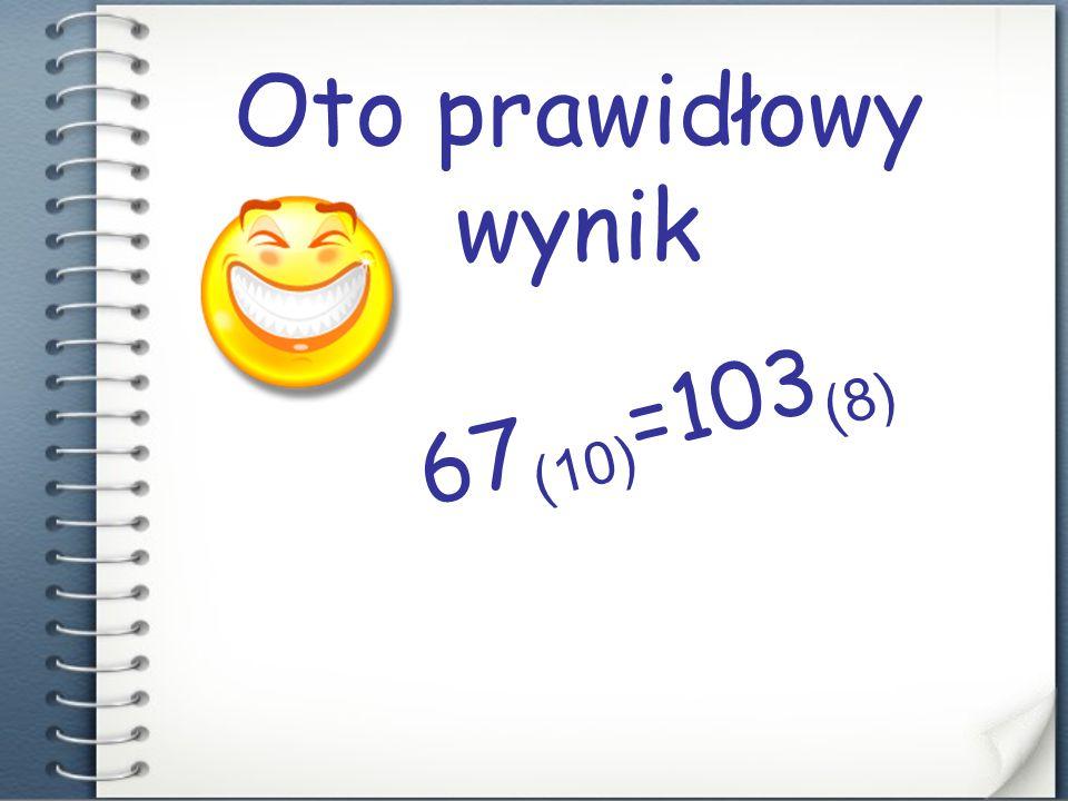 Oto prawidłowy wynik 67(10)=103(8) Nicuś :D