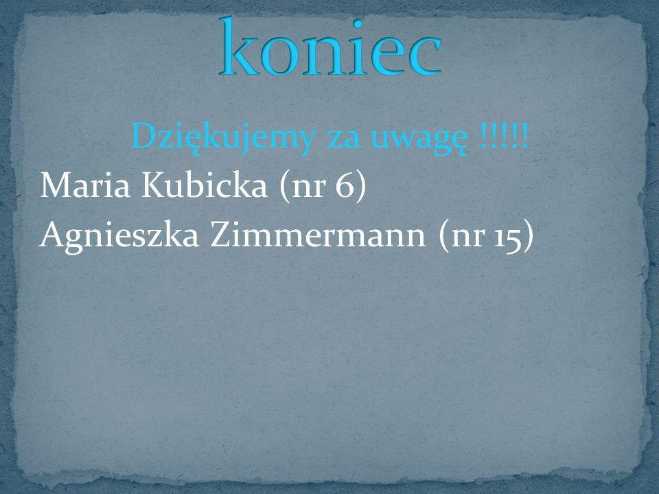 koniec Dziękujemy za uwagę !!!!! Maria Kubicka (nr 6) Agnieszka Zimmermann (nr 15)