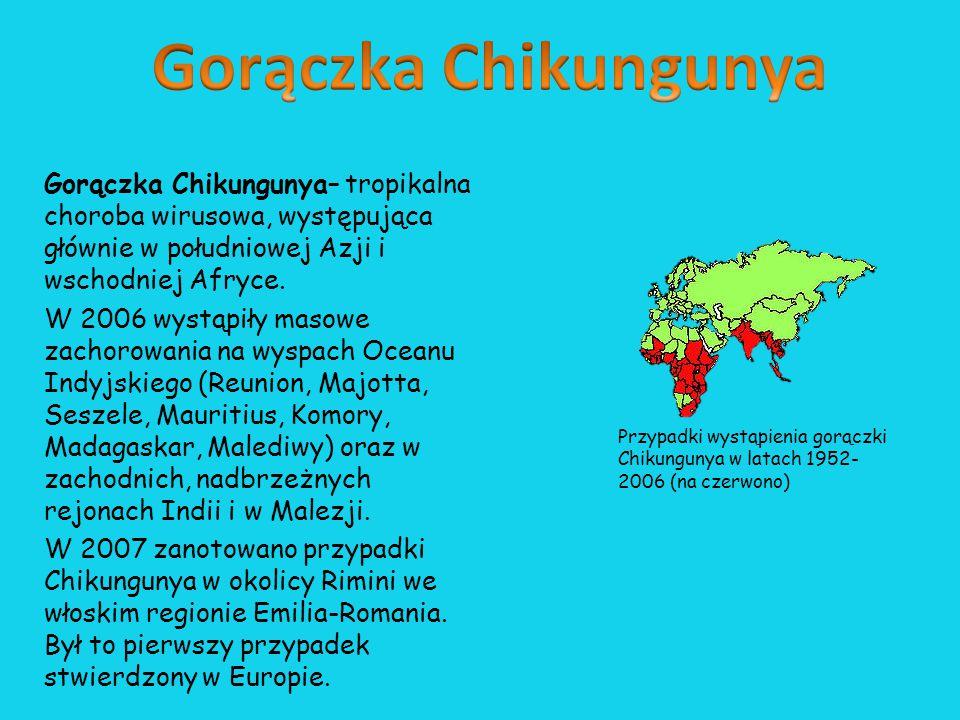 Gorączka Chikungunya Gorączka Chikungunya– tropikalna choroba wirusowa, występująca głównie w południowej Azji i wschodniej Afryce.