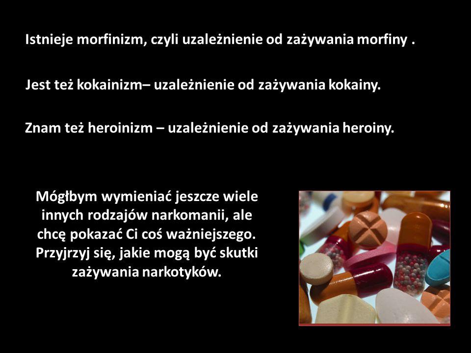 Istnieje morfinizm, czyli uzależnienie od zażywania morfiny .