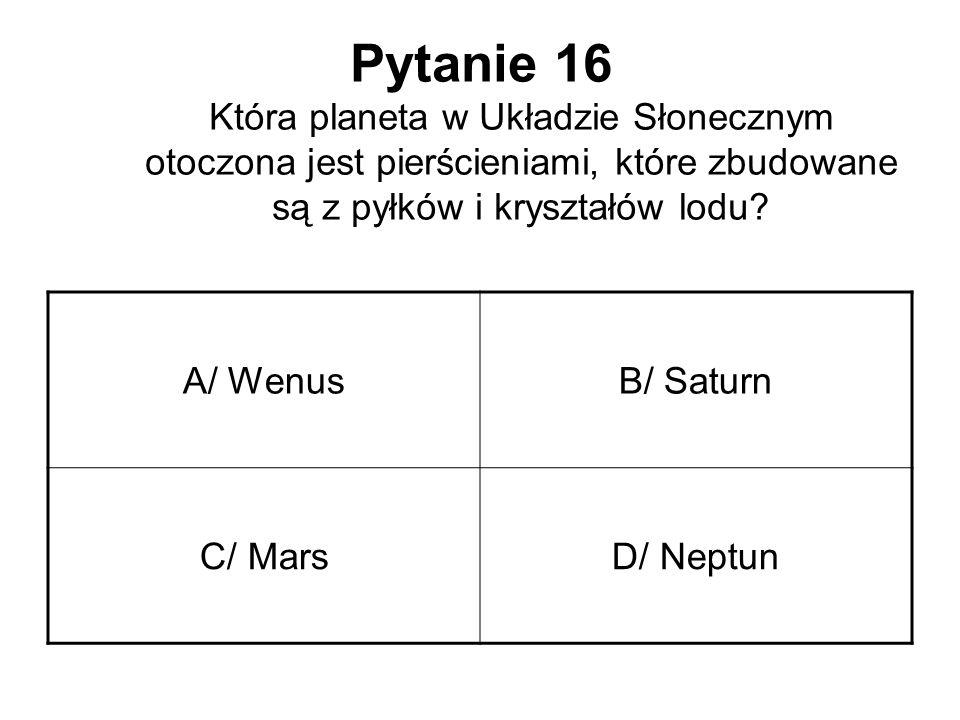 Pytanie 16 Która planeta w Układzie Słonecznym otoczona jest pierścieniami, które zbudowane są z pyłków i kryształów lodu