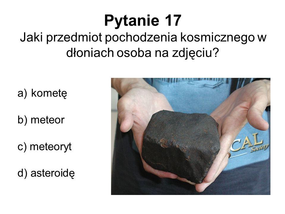 Pytanie 17 Jaki przedmiot pochodzenia kosmicznego w dłoniach osoba na zdjęciu