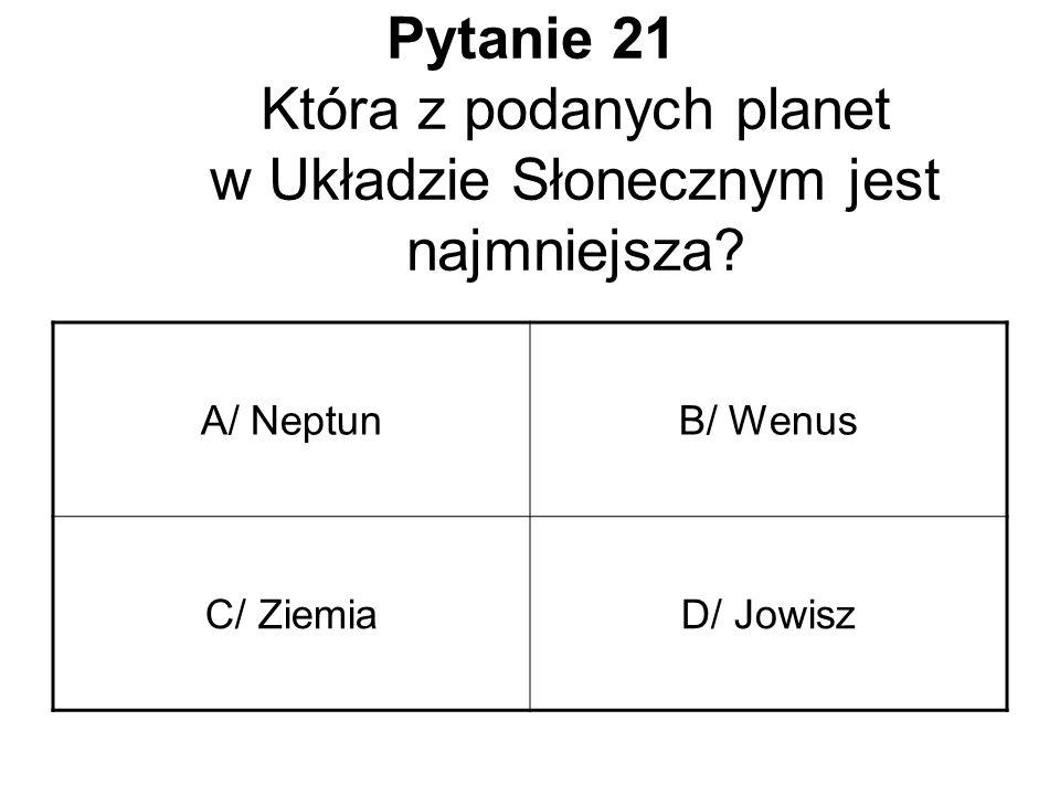 Pytanie 21 Która z podanych planet w Układzie Słonecznym jest najmniejsza