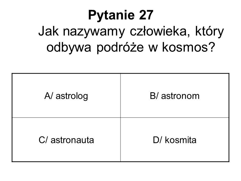 Pytanie 27 Jak nazywamy człowieka, który odbywa podróże w kosmos