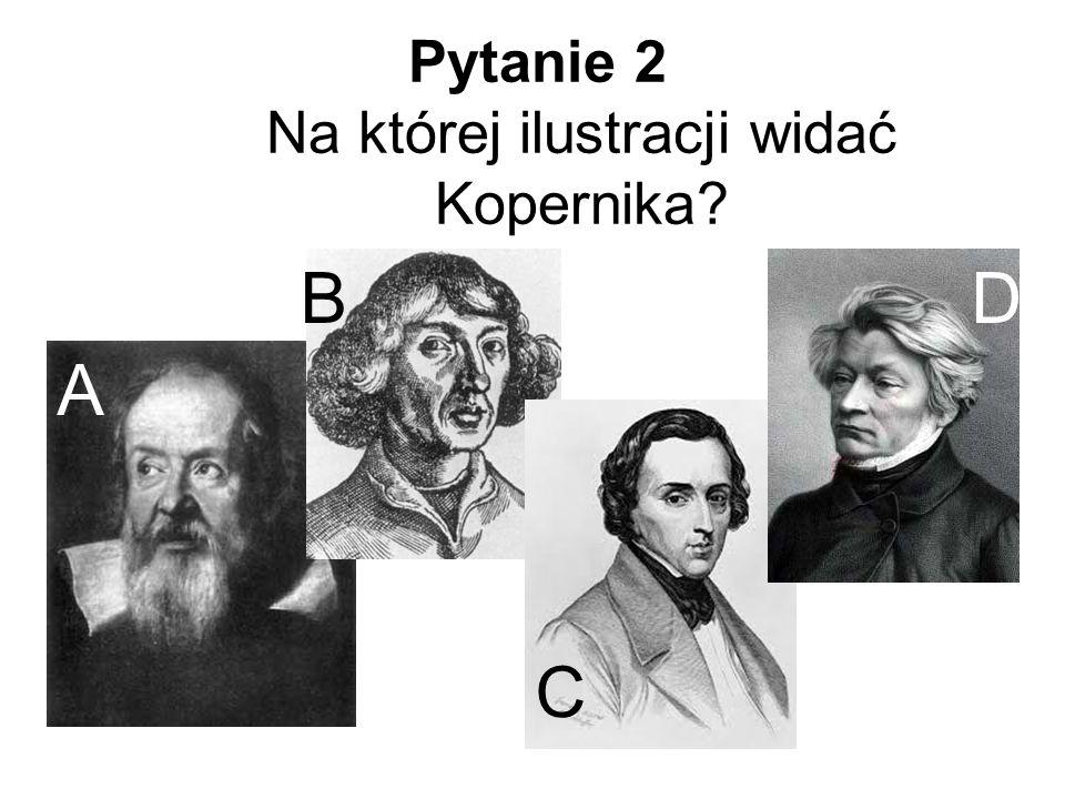 Pytanie 2 Na której ilustracji widać Kopernika