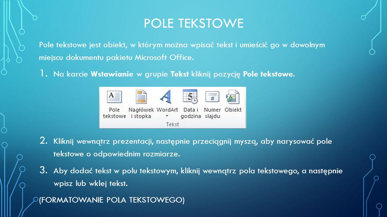 Pole tekstowe Pole tekstowe jest obiekt, w którym można wpisać tekst i umieścić go w dowolnym miejscu dokumentu pakietu Microsoft Office.