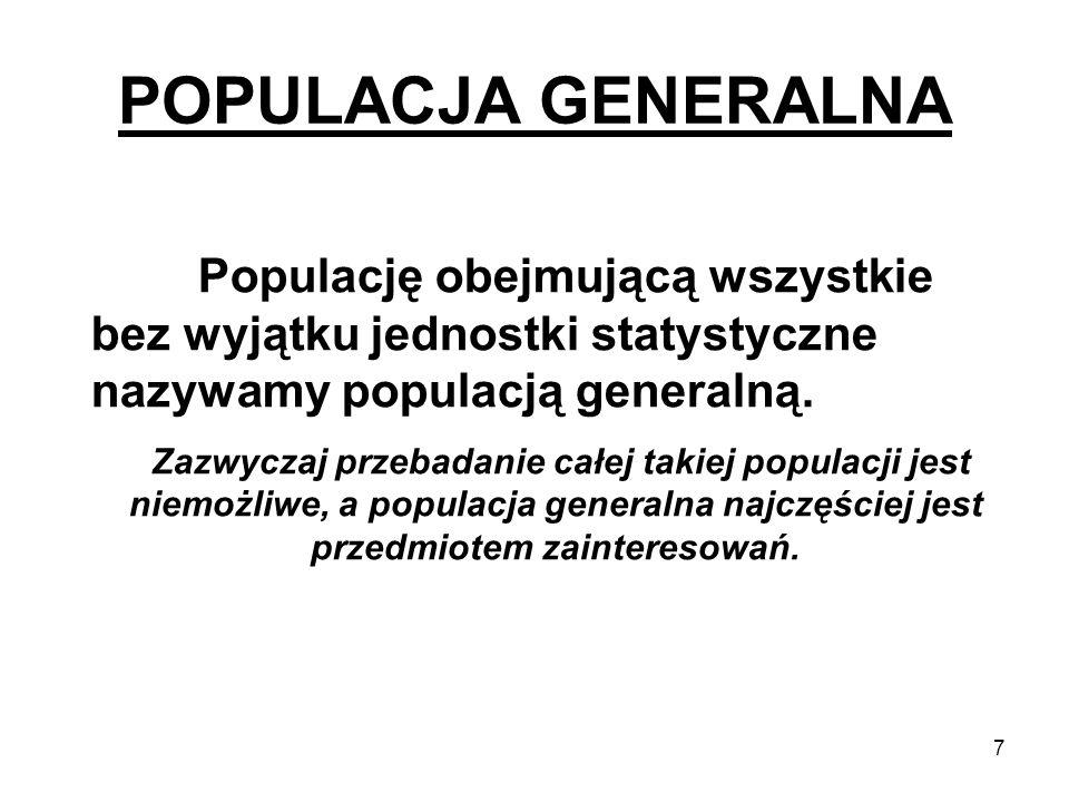 POPULACJA GENERALNA Populację obejmującą wszystkie bez wyjątku jednostki statystyczne nazywamy populacją generalną.