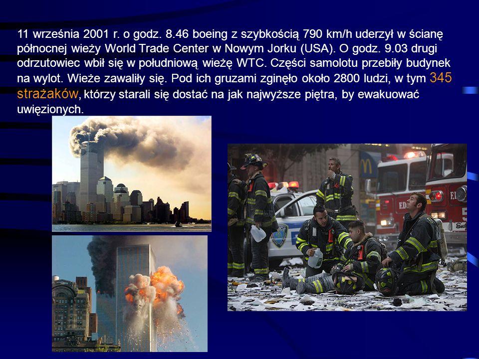 11 września 2001 r. o godz. 8.46 boeing z szybkością 790 km/h uderzył w ścianę północnej wieży World Trade Center w Nowym Jorku (USA). O godz. 9.03 drugi odrzutowiec wbił się w południową wieżę WTC. Części samolotu przebiły budynek na wylot. Wieże zawaliły się. Pod ich gruzami zginęło około 2800 ludzi, w tym 345 strażaków, którzy starali się dostać na jak najwyższe piętra, by ewakuować uwięzionych.