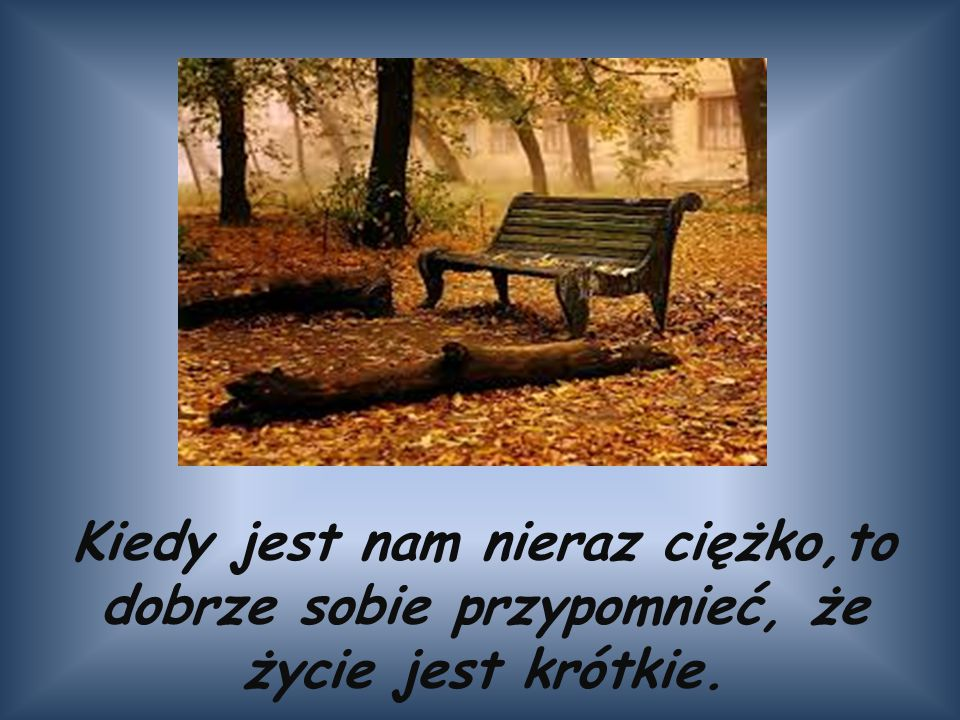 Kiedy jest nam nieraz ciężko,to dobrze sobie przypomnieć, że życie jest krótkie.