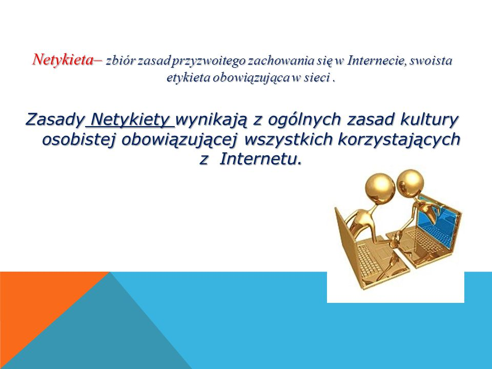 Netykieta– zbiór zasad przyzwoitego zachowania się w Internecie, swoista etykieta obowiązująca w sieci .