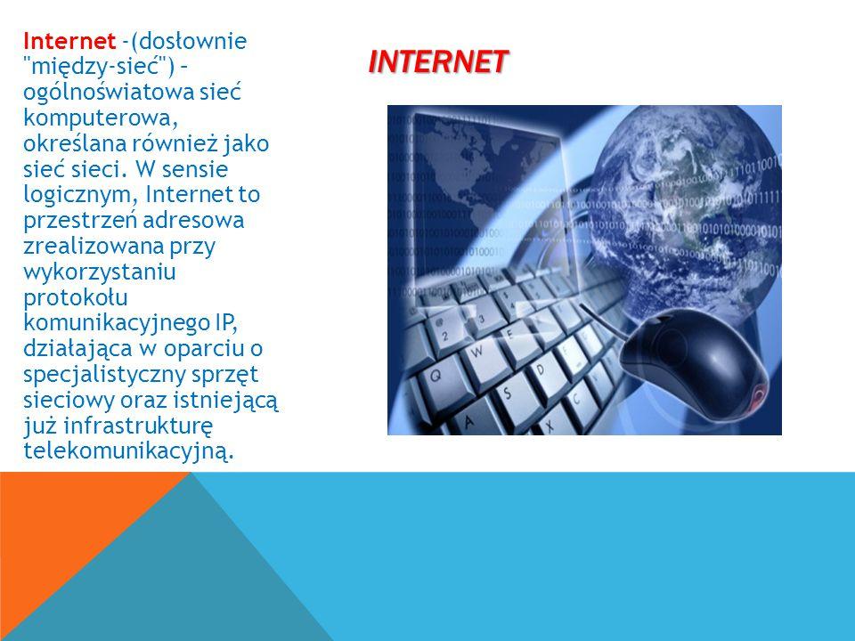 Internet -(dosłownie między-sieć ) – ogólnoświatowa sieć komputerowa, określana również jako sieć sieci. W sensie logicznym, Internet to przestrzeń adresowa zrealizowana przy wykorzystaniu protokołu komunikacyjnego IP, działająca w oparciu o specjalistyczny sprzęt sieciowy oraz istniejącą już infrastrukturę telekomunikacyjną.