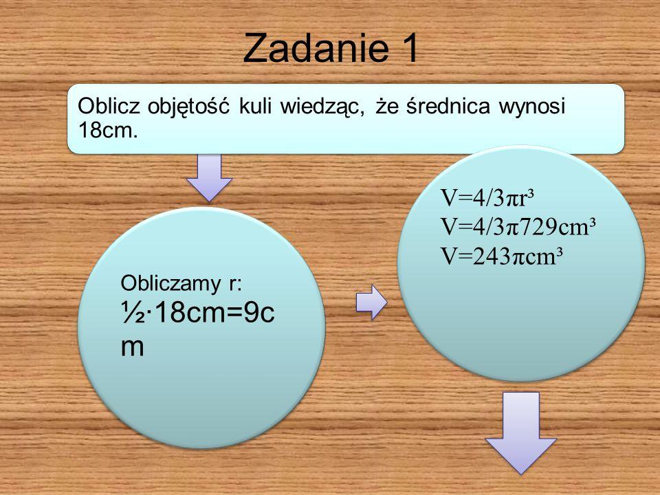 Zadanie 1 V=4/3πr³ V=4/3π729cm³ V=243πcm³ Obliczamy r: ½·18cm=9cm