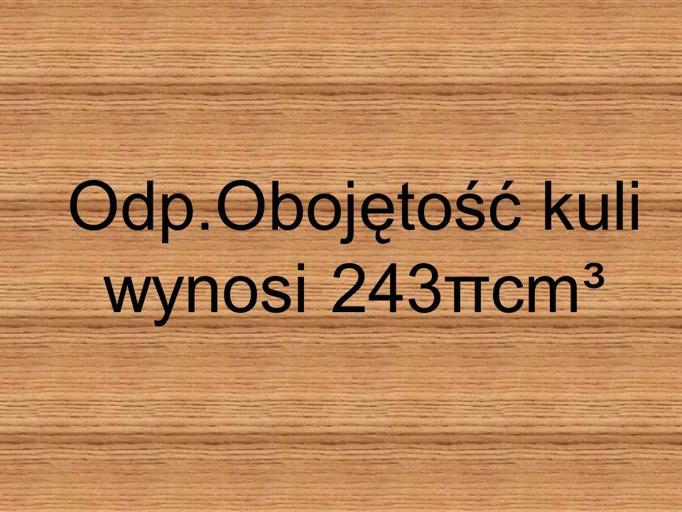 Odp.Obojętość kuli wynosi 243πcm³