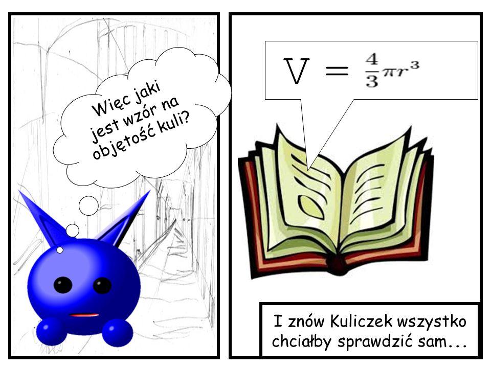 V = Więc jaki jest wzór na objętość kuli I znów Kuliczek wszystko