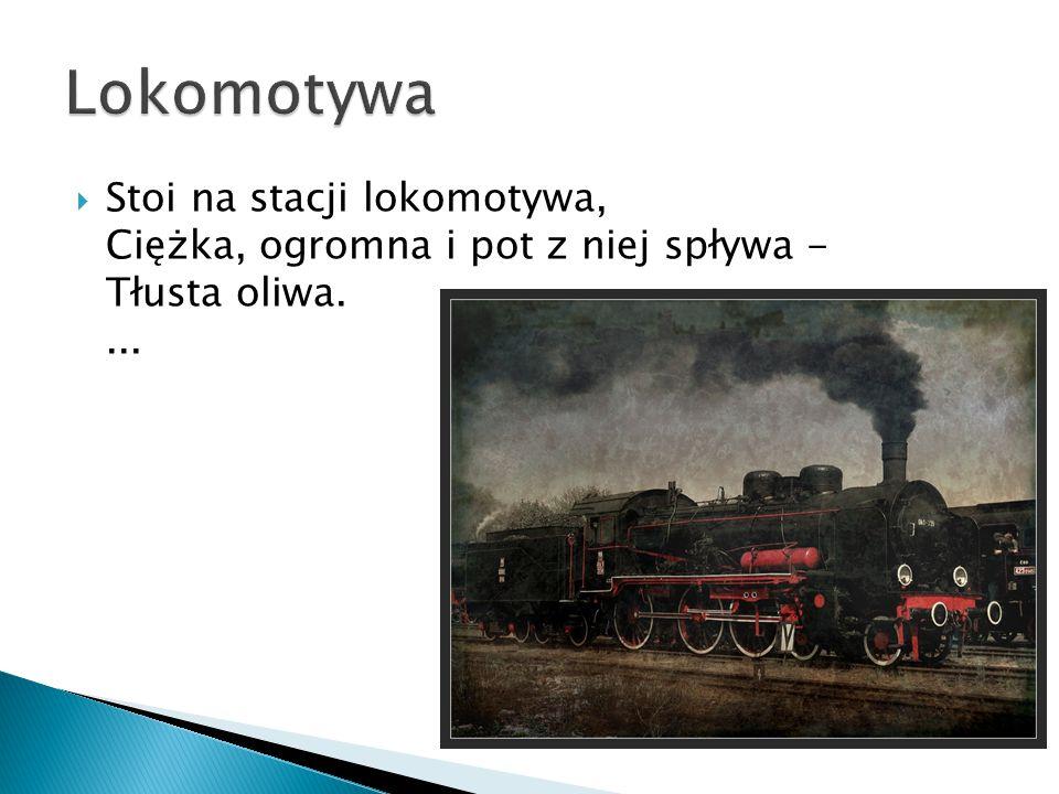 Lokomotywa Stoi na stacji lokomotywa, Ciężka, ogromna i pot z niej spływa - Tłusta oliwa. ...
