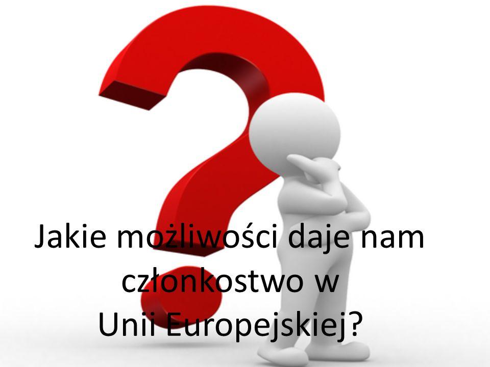 Jakie możliwości daje nam członkostwo w Unii Europejskiej