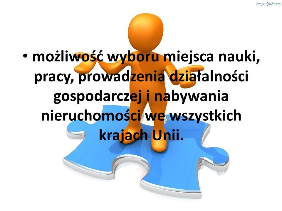 możliwość wyboru miejsca nauki, pracy, prowadzenia działalności gospodarczej i nabywania nieruchomości we wszystkich krajach Unii.
