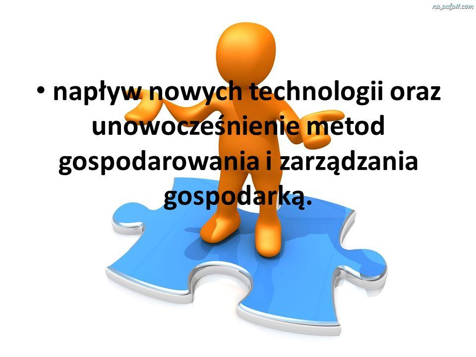 napływ nowych technologii oraz unowocześnienie metod gospodarowania i zarządzania gospodarką.