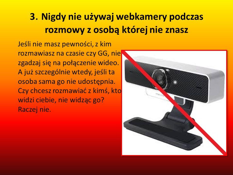 3. Nigdy nie używaj webkamery podczas rozmowy z osobą której nie znasz
