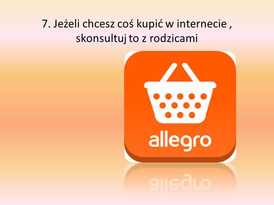 7. Jeżeli chcesz coś kupić w internecie , skonsultuj to z rodzicami