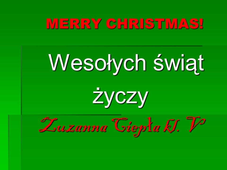 MERRY CHRISTMAS! Wesołych świąt życzy Zuzanna Ciepła kl. V