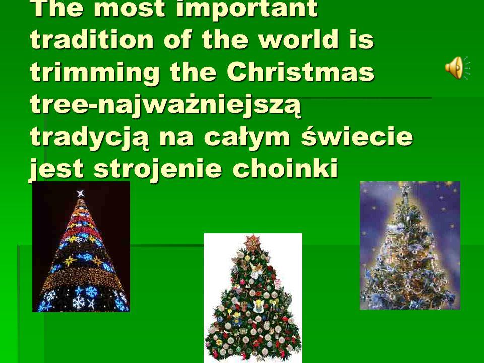 The most important tradition of the world is trimming the Christmas tree-najważniejszą tradycją na całym świecie jest strojenie choinki