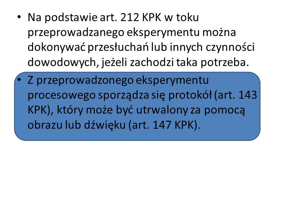 Na podstawie art. 212 KPK w toku przeprowadzanego eksperymentu można dokonywać przesłuchań lub innych czynności dowodowych, jeżeli zachodzi taka potrzeba.