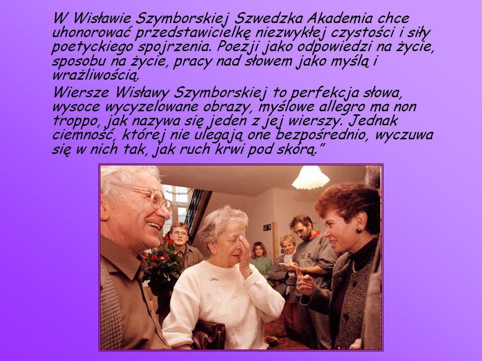 W Wisławie Szymborskiej Szwedzka Akademia chce uhonorować przedstawicielkę niezwykłej czystości i siły poetyckiego spojrzenia. Poezji jako odpowiedzi na życie, sposobu na życie, pracy nad słowem jako myślą i wrażliwością.