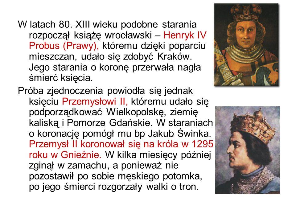 W latach 80. XIII wieku podobne starania rozpoczął książę wrocławski – Henryk IV Probus (Prawy), któremu dzięki poparciu mieszczan, udało się zdobyć Kraków. Jego starania o koronę przerwała nagła śmierć księcia.