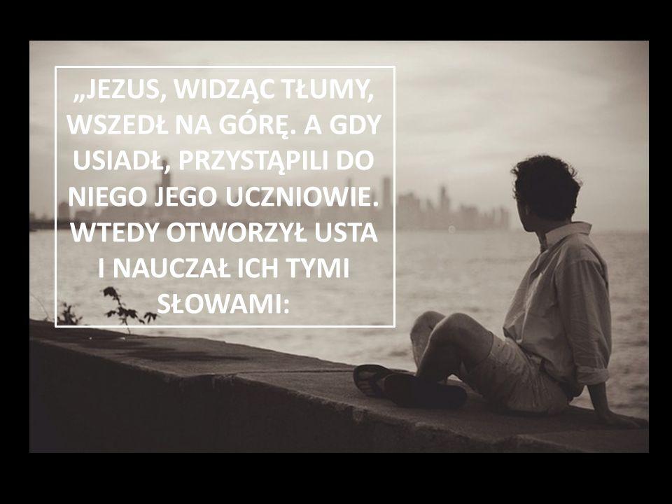 """""""JEZUS, WIDZĄC TŁUMY, WSZEDŁ NA GÓRĘ"""