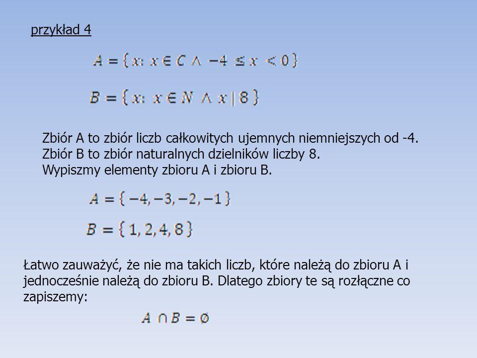 przykład 4 Zbiór A to zbiór liczb całkowitych ujemnych niemniejszych od -4. Zbiór B to zbiór naturalnych dzielników liczby 8.