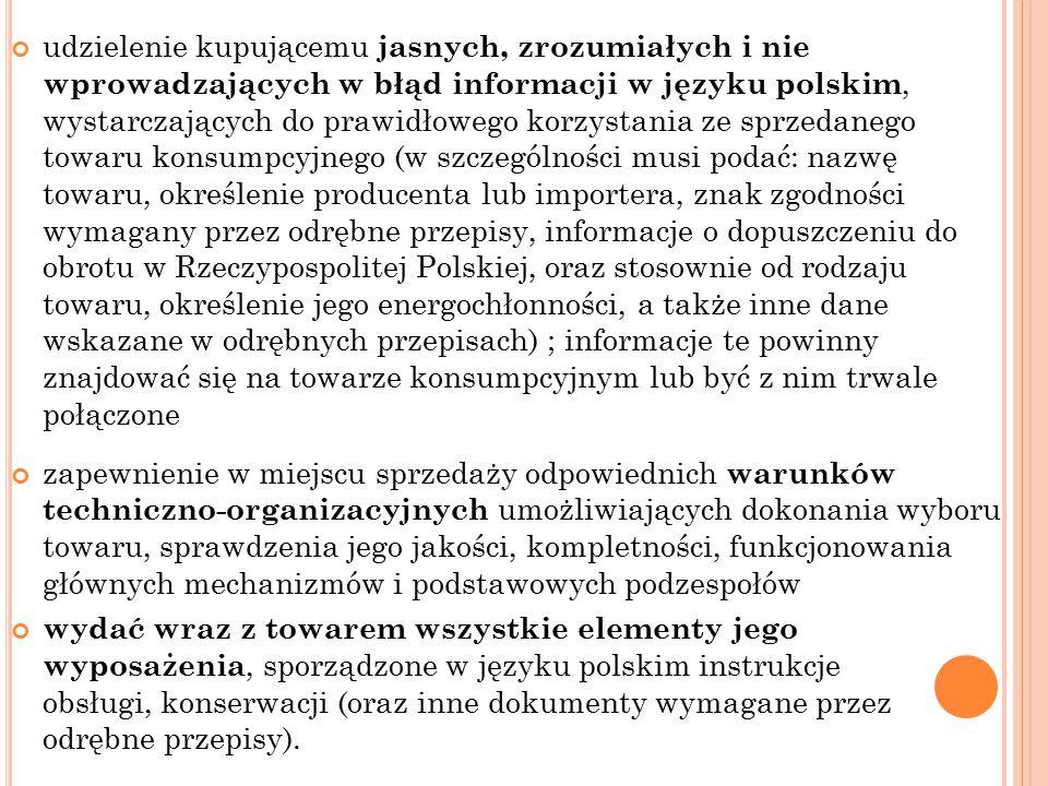 udzielenie kupującemu jasnych, zrozumiałych i nie wprowadzających w błąd informacji w języku polskim, wystarczających do prawidłowego korzystania ze sprzedanego towaru konsumpcyjnego (w szczególności musi podać: nazwę towaru, określenie producenta lub importera, znak zgodności wymagany przez odrębne przepisy, informacje o dopuszczeniu do obrotu w Rzeczypospolitej Polskiej, oraz stosownie od rodzaju towaru, określenie jego energochłonności, a także inne dane wskazane w odrębnych przepisach) ; informacje te powinny znajdować się na towarze konsumpcyjnym lub być z nim trwale połączone