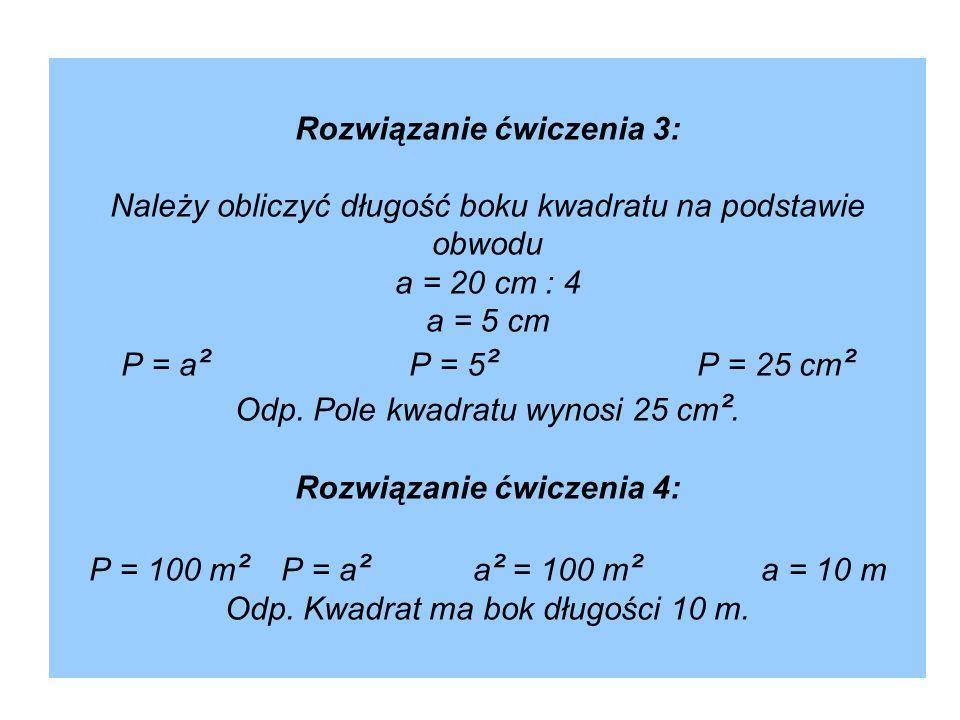 Rozwiązanie ćwiczenia 3: Należy obliczyć długość boku kwadratu na podstawie obwodu a = 20 cm : 4 a = 5 cm P = a² P = 5² P = 25 cm² Odp.